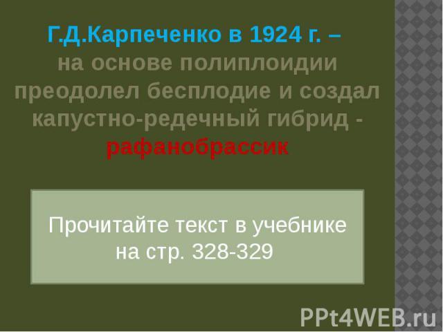 Г.Д.Карпеченко в 1924 г. – на основе полиплоидии преодолел бесплодие и создал капустно-редечный гибрид - рафанобрассик