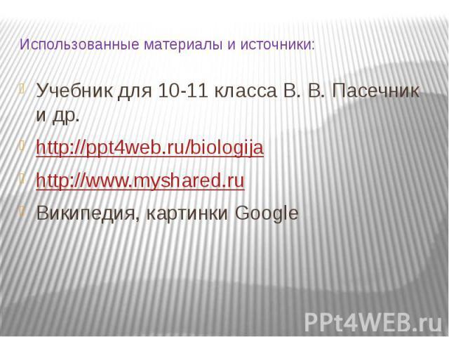 Использованные материалы и источники: Учебник для 10-11 класса В. В. Пасечник и др. http://ppt4web.ru/biologija http://www.myshared.ru Википедия, картинки Google