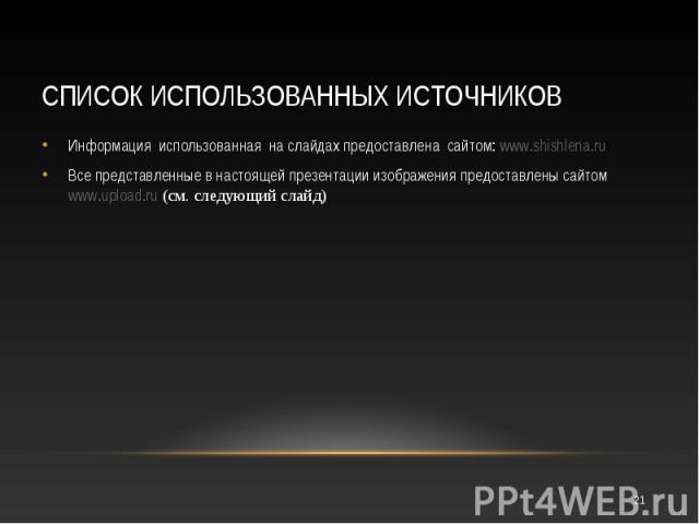 Информация использованная на слайдах предоставлена сайтом: www.shishlena.ru Информация использованная на слайдах предоставлена сайтом: www.shishlena.ru Все представленные в настоящей презентации изображения предоставлены сайтом www.upload.ru (см. сл…