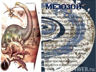 Начало - 220-240 млн.лет, конец - 63-69 млн.лет назад. Мезозой подразделяется на