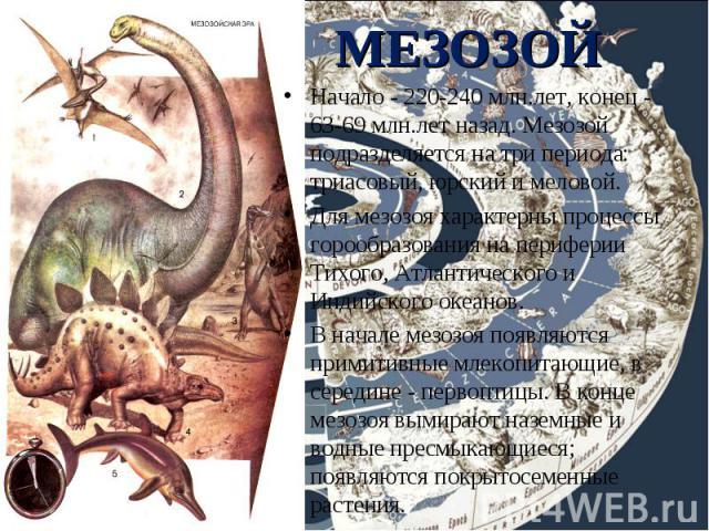 Начало - 220-240 млн.лет, конец - 63-69 млн.лет назад. Мезозой подразделяется на три периода: триасовый, юрский и меловой. Начало - 220-240 млн.лет, конец - 63-69 млн.лет назад. Мезозой подразделяется на три периода: триасовый, юрский и меловой. Для…