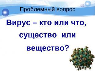 Вирус – кто или что, Вирус – кто или что, существо или вещество?