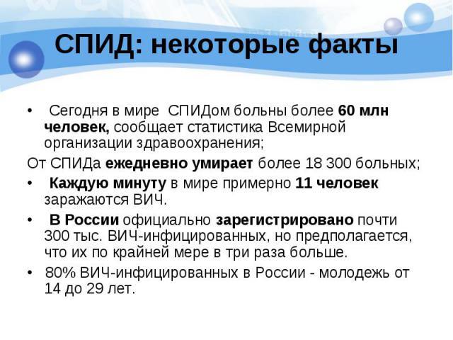 • Сегодня в мире СПИДом больны более 60 млн человек, сообщает статистика Всемирной организации здравоохранения; От СПИДа ежедневно умирает более 18 300 больных; • Каждую минуту в мире примерно 11 человек заражаются ВИЧ. • В России официально зарегис…