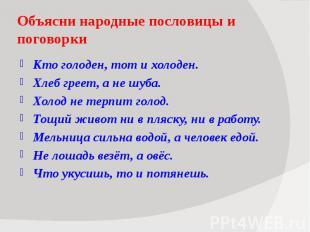 Объясни народные пословицы и поговорки Кто голоден, тот и холоден. Хлеб греет, а