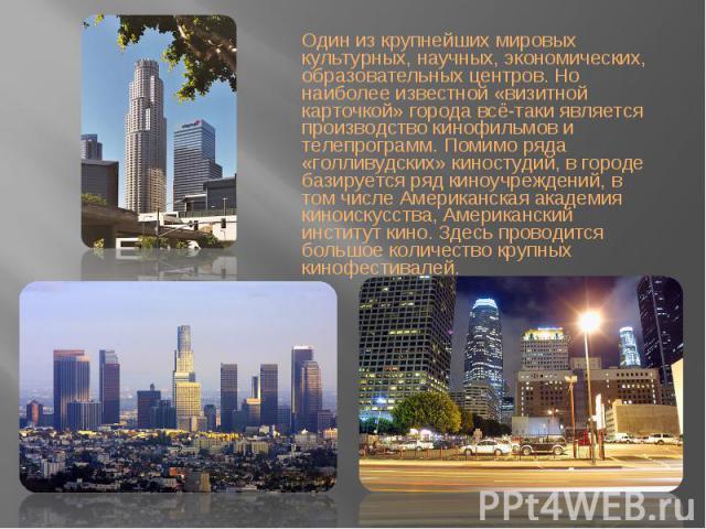Один из крупнейших мировых культурных, научных, экономических, образовательных центров. Но наиболее известной «визитной карточкой» города всё-таки является производство кинофильмов и телепрограмм. Помимо ряда «голливудских» киностудий, в городе бази…
