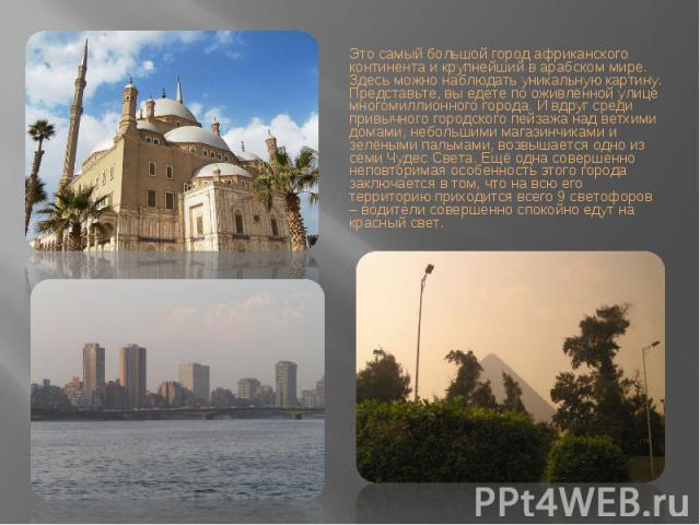 Это самый большой город африканского континента и крупнейший в арабском мире. Здесь можно наблюдать уникальную картину. Представьте, вы едете по оживлённой улице многомиллионного города. И вдруг среди привычного городского пейзажа над ветхими домами…
