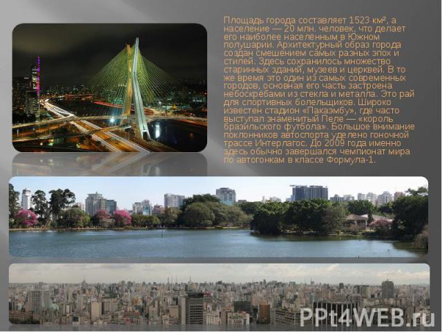 Площадь города составляет 1523 км², а население — 20 млн. человек, что делает его наиболее населённым в Южном полушарии. Архитектурный образ города создан смешением самых разных эпох и стилей. Здесь сохранилось множество старинных зданий, музеев и ц…