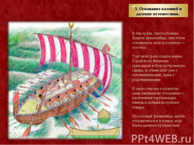 В тех краях, где постоянно бывали финикийцы, они стали основывать свои поселения — колонии. В тех краях, где постоянно бывали финикийцы, они стали основывать свои поселения — колонии. Торговля сразу пошла живее. Корабли из Финикии приходили в благоу…
