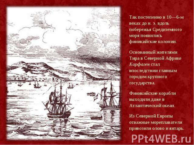 Так постепенно в 10—6-м веках до н. э. вдоль побережья Средиземного моря появились финикийские колонии. Так постепенно в 10—6-м веках до н. э. вдоль побережья Средиземного моря появились финикийские колонии. Основанный жителями Тира в Северной Африк…