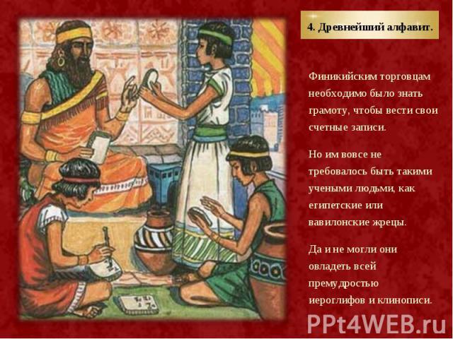 Финикийским торговцам необходимо было знать грамоту, чтобы вести свои счетные записи. Финикийским торговцам необходимо было знать грамоту, чтобы вести свои счетные записи. Но им вовсе не требовалось быть такими учеными людьми, как египетские или вав…