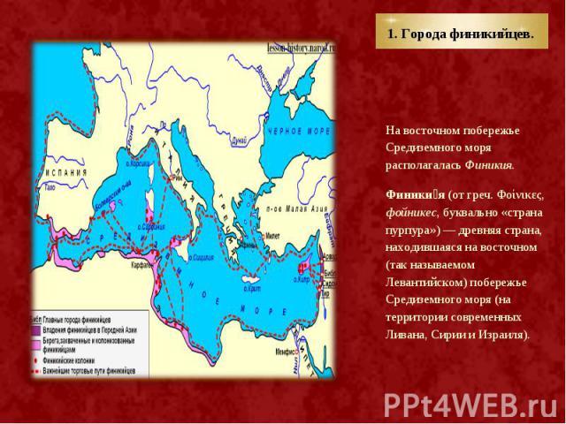 На восточном побережье Средиземного моря располагалась Финикия. На восточном побережье Средиземного моря располагалась Финикия. Финики я(от греч. Φοίνικες, фойникес, буквально «страна пурпура»)— древняя страна, находившаяся на восточном …