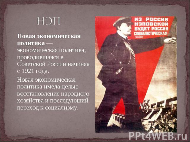 Новая экономическая политика— экономическая политика, проводившаяся в Советской России начиная с 1921 года. Новая экономическая политика— экономическая политика, проводившаяся в Советской России начиная с 1921 года. Новая экономическая п…