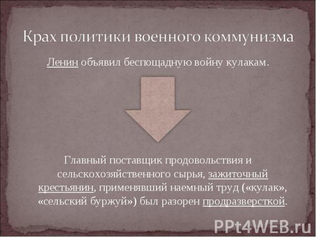 Ленин объявил беспощадную войну кулакам. Ленин объявил беспощадную войну кулакам. Главный поставщик продовольствия и сельскохозяйственного сырья, зажиточный крестьянин, применявший наемный труд («кулак», «сельский буржуй») был разорен продразверсткой.