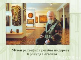 Музей рельефной резьбы по дереву Кронида Гоголева Музей рельефной резьбы по дере