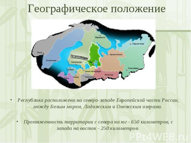 Республика расположена на северо-западе Европейской части России, между Белым морем, Ладожским и Онежским озерами. Протяженность территории с севера на юг - 650 километров, с запада на восток - 250 километров.