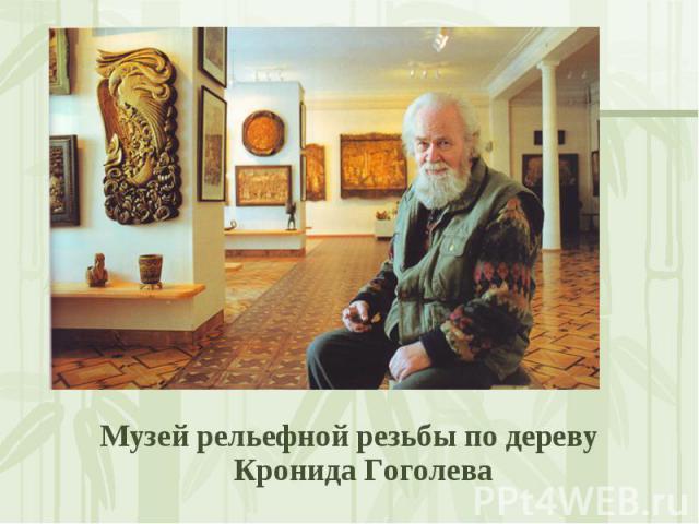 Музей рельефной резьбы по дереву Кронида Гоголева Музей рельефной резьбы по дереву Кронида Гоголева