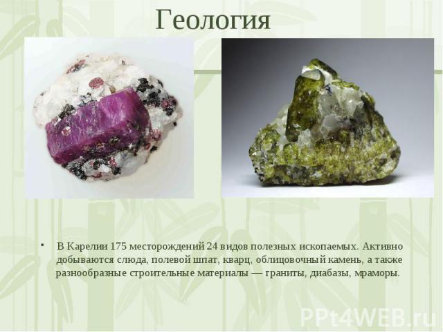 В Карелии 175 месторождений 24 видов полезных ископаемых. Активно добываются слюда, полевой шпат, кварц, облицовочный камень, а также разнообразные строительные материалы — граниты, диабазы, мраморы.