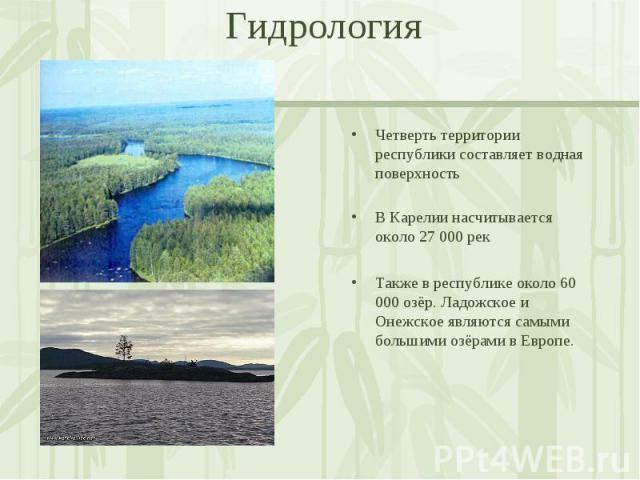 Четверть территории республики составляет водная поверхность В Карелии насчитывается около 27 000 рек Также в республике около 60 000 озёр. Ладожское и Онежское являются самыми большими озёрами в Европе.