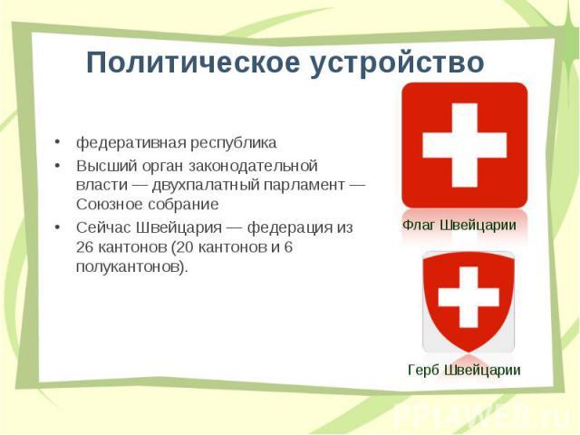 федеративная республика федеративная республика Высший орган законодательной власти— двухпалатный парламент— Союзное собрание Сейчас Швейцария— федерация из 26 кантонов (20 кантонов и 6 полукантонов).