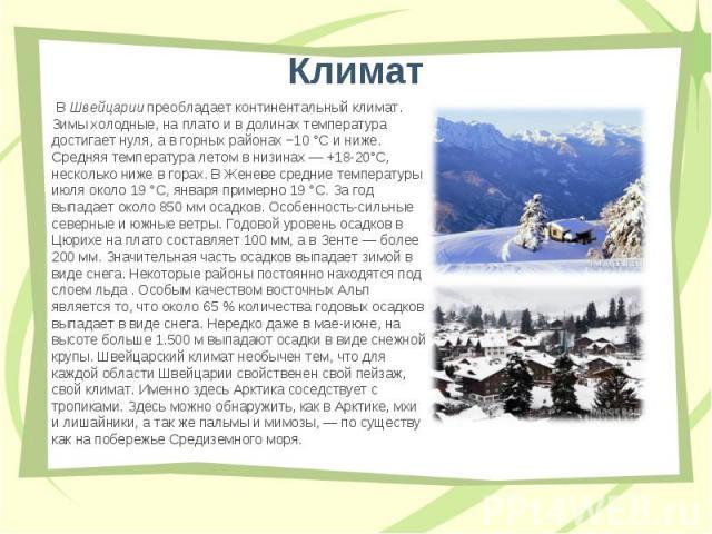 В Швейцарии преобладает континентальный климат. Зимы холодные, на плато и в долинах температура достигает нуля, а в горных районах −10°C и ниже. Средняя температура летом в низинах— +18-20°C, несколько ниже в горах. В Женеве средние темп…
