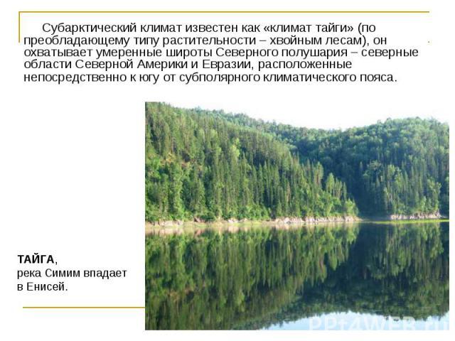Субарктический климат известен как «климат тайги» (по преобладающему типу растительности – хвойным лесам), он охватывает умеренные широты Северного полушария – северные области Северной Америки и Евразии, расположенные непосредственно к югу от субпо…