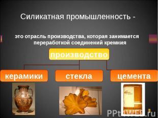 это отрасль производства, которая занимается переработкой соединений кремния это