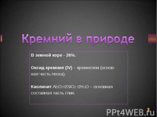 В земной коре - 26%. В земной коре - 26%. Оксид кремния (IV) – кремнезем (основ-