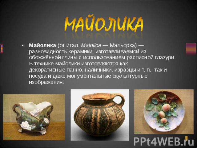 Майолика(отитал.Maiolica—Мальорка)— разновидностькерамики, изготавливаемой из обожжённой глины с использованием расписнойглазури. В технике майолики изготовляются как декоративныепанно, наличники…