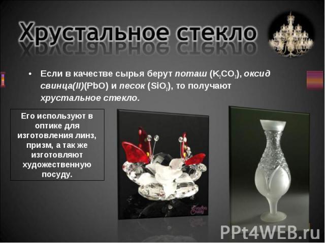 Если в качестве сырья берут поташ (K2CO3), оксид свинца(II)(PbO) и песок (SiO2), то получают хрустальное стекло. Если в качестве сырья берут поташ (K2CO3), оксид свинца(II)(PbO) и песок (SiO2), то получают хрустальное стекло.
