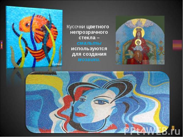 Кусочки цветного непрозрачного стекла – смальты используются для создания мозаики. Кусочки цветного непрозрачного стекла – смальты используются для создания мозаики.