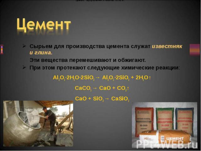 Сырьем для производства цемента служат известняк и глина. Сырьем для производства цемента служат известняк и глина. Эти вещества перемешивают и обжигают. При этом протекают следующие химические реакции: Al2O3·2H2O·2SiO2 → Al2O3·2SiO2 + 2H2O↑ CaCO3 →…