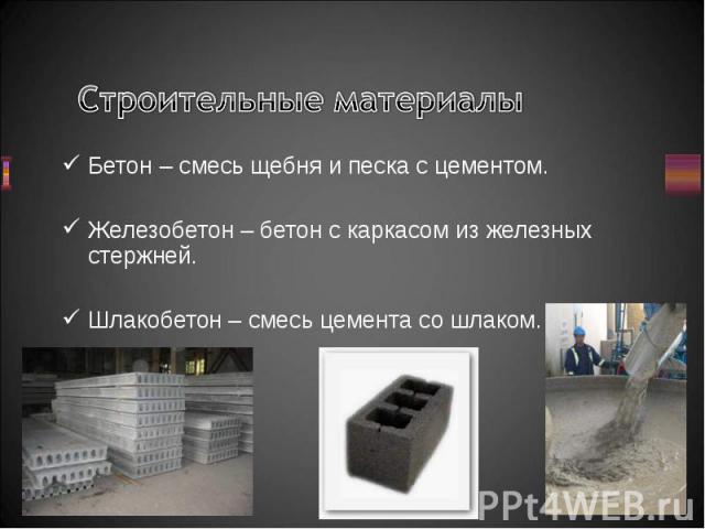 Бетон – смесь щебня и песка с цементом. Бетон – смесь щебня и песка с цементом. Железобетон – бетон с каркасом из железных стержней. Шлакобетон – смесь цемента со шлаком.