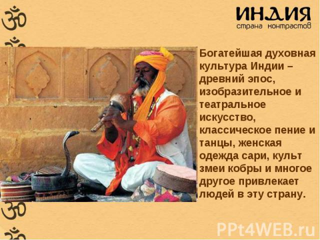 Богатейшая духовная культура Индии – древний эпос, изобразительное и театральное искусство, классическое пение и танцы, женская одежда сари, культ змеи кобры и многое другое привлекает людей в эту страну. Богатейшая духовная культура Индии – древний…