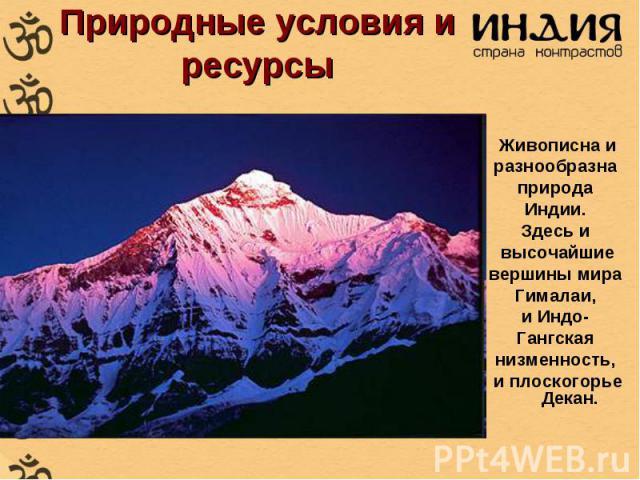 Природные условия и ресурсы Живописна и разнообразна природа Индии. Здесь и высочайшие вершины мира Гималаи, и Индо- Гангская низменность, и плоскогорье Декан.