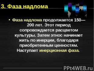 3. Фаза надлома Фаза надлома продолжается 150— 200 лет. Этот период сопровождает