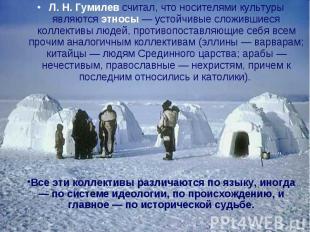 Л. Н. Гумилев считал, что носителями культуры являются этносы — устойчивые сложи