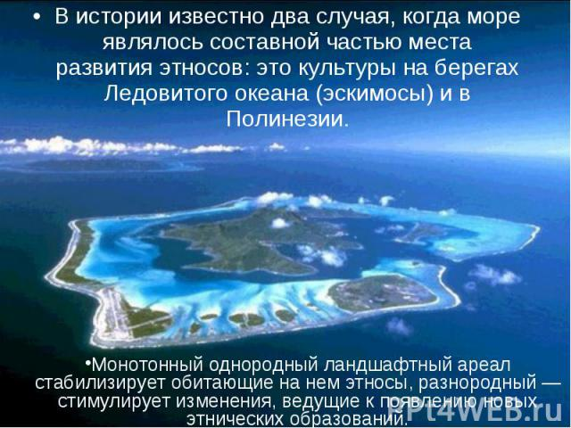 В истории известно два случая, когда море являлось составной частью места развития этносов: это культуры на берегах Ледовитого океана (эскимосы) и в Полинезии. В истории известно два случая, когда море являлось составной частью места развития этносо…