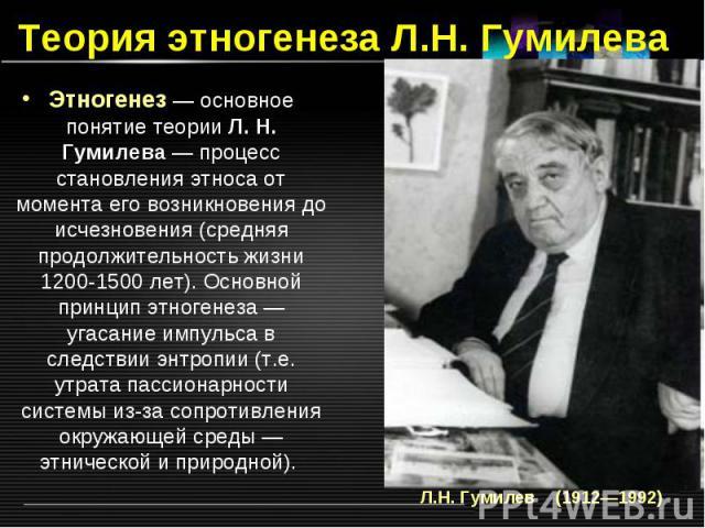 Теория этногенеза Л.Н. Гумилева Этногенез — основное понятие теории Л. Н. Гумилева — процесс становления этноса от момента его возникновения до исчезновения (средняя продолжительность жизни 1200-1500 лет). Основной принцип этногенеза — угасание импу…