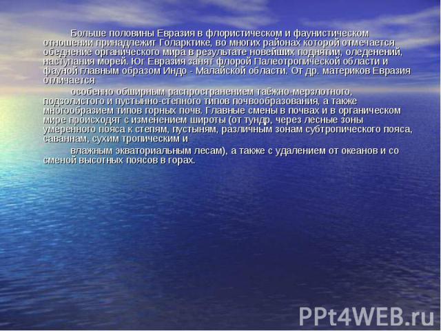 Больше половины Евразия в флористическом и фаунистическом отношении принадлежит Голарктике, во многих районах которой отмечается обеднение органического мира в результате новейших поднятии, оледенений, наступания морей. Юг Евразия занят флорой Палео…