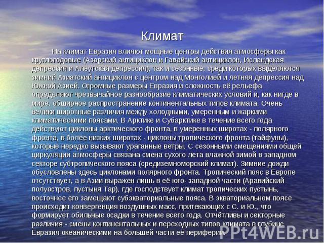 Климат На климат Евразия влияют мощные центры действия атмосферы как круглогодовые (Азорский антициклон и Гавайский антициклон, Исландская депрессия и Алеутская депрессия), так и сезонные, среди которых выделяются зимний Азиатский антициклон с центр…