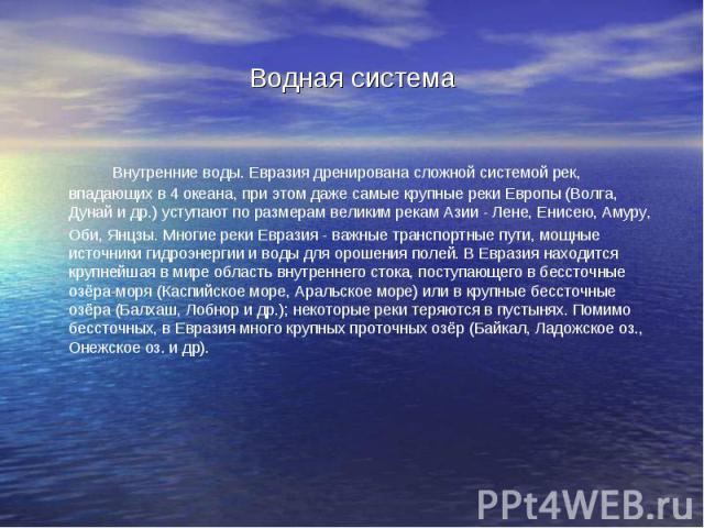 Водная система Внутренние воды. Евразия дренирована сложной системой рек, впадающих в 4 океана, при этом даже самые крупные реки Европы (Волга, Дунай и др.) уступают по размерам великим рекам Азии - Лене, Енисею, Амуру, Оби, Янцзы. Многие реки Евраз…