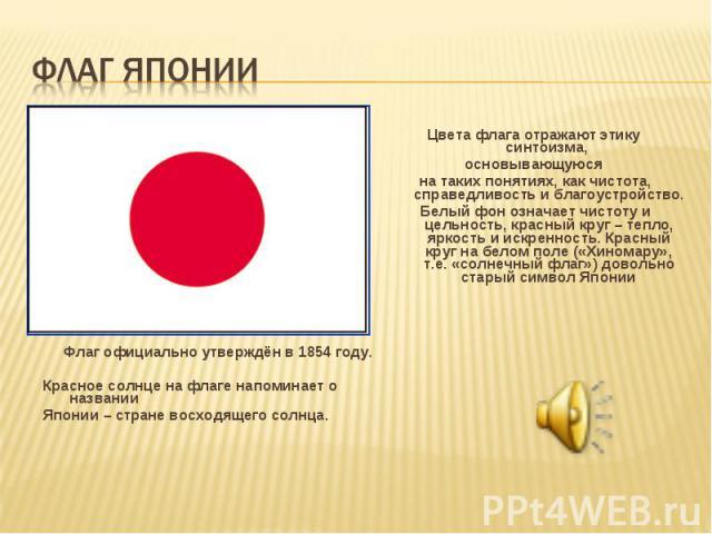 Флаг официально утверждён в 1854 году. Красное солнце на флаге напоминает о названии Японии – стране восходящего солнца.