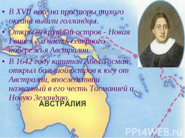 В XVII веке на просторы тихого океана вышли голландцы. В XVII веке на просторы тихого океана вышли голландцы. Открыли крупный остров - Новая Гвинея – и часть северного побережья Австралии. В 1642 году капитан Абел Тасман открыл большой остров к югу …