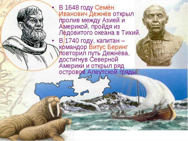 В 1648 году Семён Иванович Дежнёв открыл пролив между Азией и Америкой, пройдя из Ледовитого океана в Тихий. В 1648 году Семён Иванович Дежнёв открыл пролив между Азией и Америкой, пройдя из Ледовитого океана в Тихий. В 1740 году, капитан – командор…