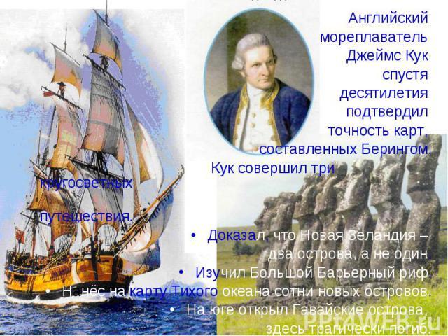 Английский Английский мореплаватель Джеймс Кук спустя десятилетия подтвердил точность карт, составленных Берингом. Кук совершил три кругосветных путешествия. Доказал, что Новая Зеландия – два острова, а не один. Изучил Большой Барьерный риф. Нанёс н…