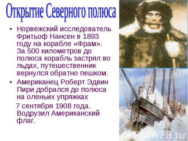 Норвежский исследователь Фритьоф Нансен в 1893 году на корабле «Фрам». За 500 километров до полюса корабль застрял во льдах, путешественник вернулся обратно пешком. Американец Роберт Эдвин Пири добрался до полюса на оленьих упряжках 7 сентября 1908 …