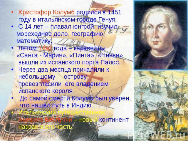 Христофор Колумб родился в 1451 Христофор Колумб родился в 1451 году в итальянском городе Генуя. С 14 лет – плавал юнгрой, изучил мореходное дело, географию, математику. Летом 1492 года – каравеллы «Санта - Мария», «Пинта», «Нинья» вышли из испанско…
