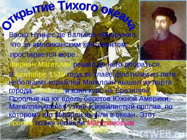Васко Нуньес де Бальбоа обнаружил, Васко Нуньес де Бальбоа обнаружил, что за американским континентом простирается море. Фернан Магеллан решил до него добраться. В сентябре 1519 года во главе флотилии из пяти небольших кораблей Магеллан вышел из пор…