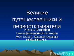 Великие путешественники и первооткрыватели Учитель географии I квалификационной