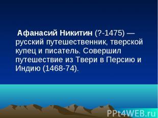 Афанасий Никитин (?-1475) — русский путешественник, тверской купец и писатель. С